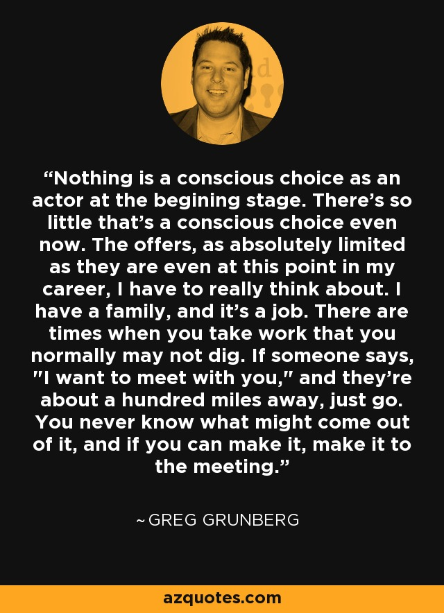 Nothing is a conscious choice as an actor at the begining stage. There's so little that's a conscious choice even now. The offers, as absolutely limited as they are even at this point in my career, I have to really think about. I have a family, and it's a job. There are times when you take work that you normally may not dig. If someone says,