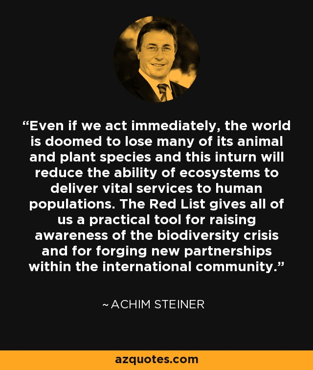 Even if we act immediately, the world is doomed to lose many of its animal and plant species and this inturn will reduce the ability of ecosystems to deliver vital services to human populations. The Red List gives all of us a practical tool for raising awareness of the biodiversity crisis and for forging new partnerships within the international community. - Achim Steiner
