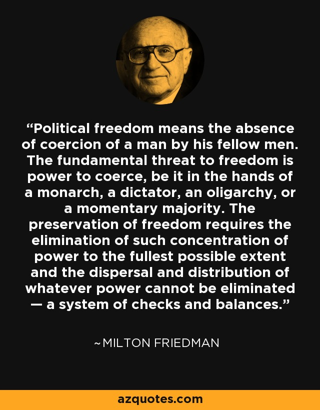Political freedom means the absence of coercion of a man by his fellow men. The fundamental threat to freedom is power to coerce, be it in the hands of a monarch, a dictator, an oligarchy, or a momentary majority. The preservation of freedom requires the elimination of such concentration of power to the fullest possible extent and the dispersal and distribution of whatever power cannot be eliminated — a system of checks and balances. - Milton Friedman