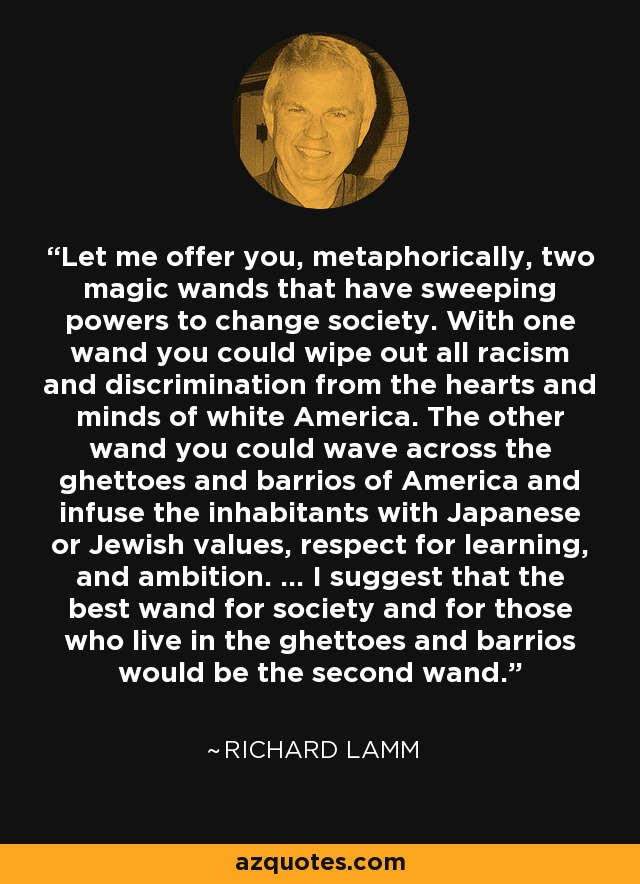 Let me offer you, metaphorically, two magic wands that have sweeping powers to change society. With one wand you could wipe out all racism and discrimination from the hearts and minds of white America. The other wand you could wave across the ghettoes and barrios of America and infuse the inhabitants with Japanese or Jewish values, respect for learning, and ambition. ... I suggest that the best wand for society and for those who live in the ghettoes and barrios would be the second wand. - Richard Lamm