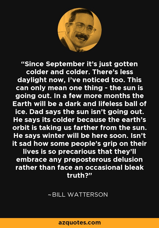 Since September it's just gotten colder and colder. There's less daylight now, I've noticed too. This can only mean one thing - the sun is going out. In a few more months the Earth will be a dark and lifeless ball of ice. Dad says the sun isn't going out. He says its colder because the earth's orbit is taking us farther from the sun. He says winter will be here soon. Isn't it sad how some people's grip on their lives is so precarious that they'll embrace any preposterous delusion rather than face an occasional bleak truth? - Bill Watterson