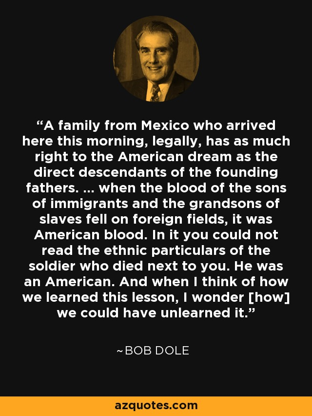 A family from Mexico who arrived here this morning, legally, has as much right to the American dream as the direct descendants of the founding fathers. ... when the blood of the sons of immigrants and the grandsons of slaves fell on foreign fields, it was American blood. In it you could not read the ethnic particulars of the soldier who died next to you. He was an American. And when I think of how we learned this lesson, I wonder [how] we could have unlearned it. - Bob Dole