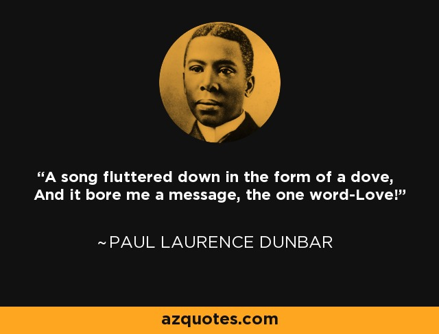 A song fluttered down in the form of a dove, And it bore me a message, the one word-Love! - Paul Laurence Dunbar