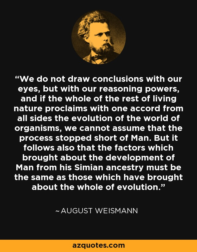 We do not draw conclusions with our eyes, but with our reasoning powers, and if the whole of the rest of living nature proclaims with one accord from all sides the evolution of the world of organisms, we cannot assume that the process stopped short of Man. But it follows also that the factors which brought about the development of Man from his Simian ancestry must be the same as those which have brought about the whole of evolution. - August Weismann