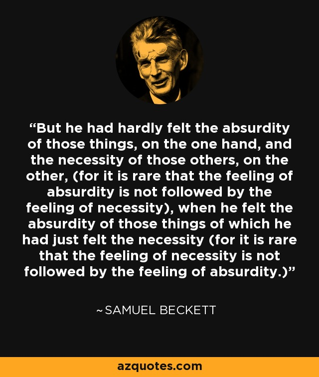 But he had hardly felt the absurdity of those things, on the one hand, and the necessity of those others, on the other, (for it is rare that the feeling of absurdity is not followed by the feeling of necessity), when he felt the absurdity of those things of which he had just felt the necessity (for it is rare that the feeling of necessity is not followed by the feeling of absurdity.) - Samuel Beckett