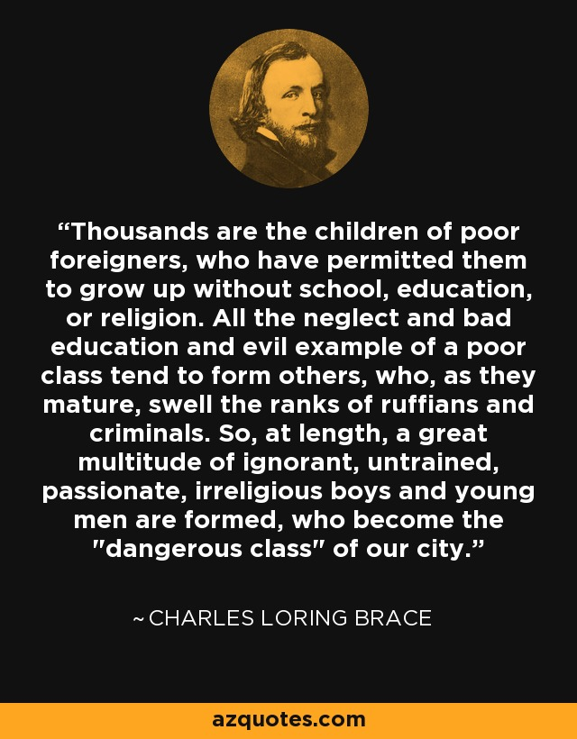 Thousands are the children of poor foreigners, who have permitted them to grow up without school, education, or religion. All the neglect and bad education and evil example of a poor class tend to form others, who, as they mature, swell the ranks of ruffians and criminals. So, at length, a great multitude of ignorant, untrained, passionate, irreligious boys and young men are formed, who become the