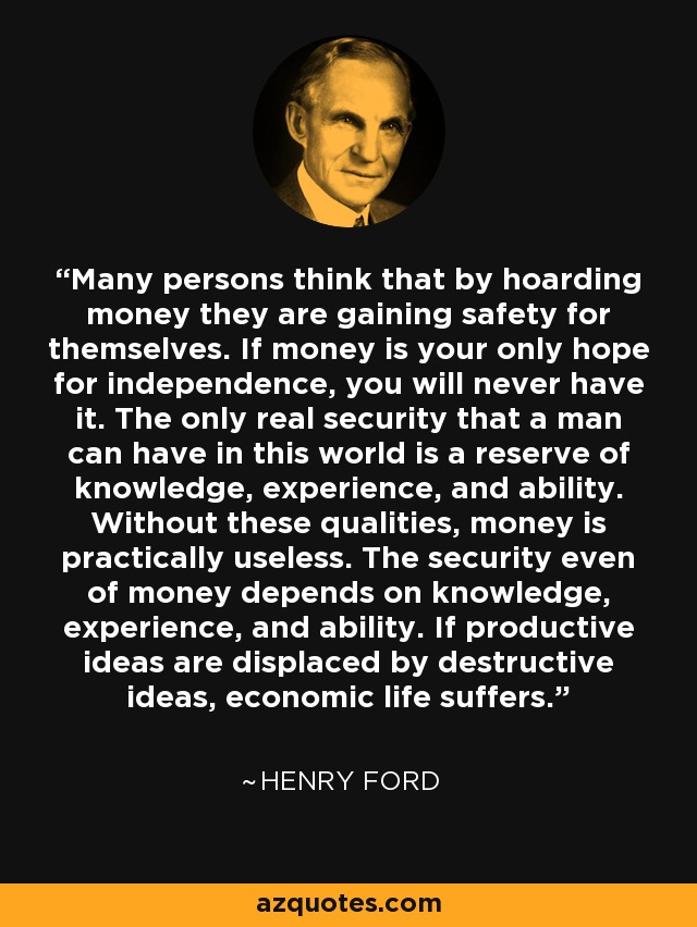 Many persons think that by hoarding money they are gaining safety for themselves. If money is your only hope for independence, you will never have it. The only real security that a man can have in this world is a reserve of knowledge, experience, and ability. Without these qualities, money is practically useless. The security even of money depends on knowledge, experience, and ability. If productive ideas are displaced by destructive ideas, economic life suffers. - Henry Ford