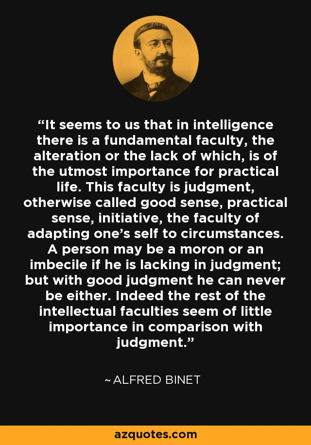 It seems to us that in intelligence there is a fundamental faculty, the alteration or the lack of which, is of the utmost importance for practical life. This faculty is judgment, otherwise called good sense, practical sense, initiative, the faculty of adapting one's self to circumstances. A person may be a moron or an imbecile if he is lacking in judgment; but with good judgment he can never be either. Indeed the rest of the intellectual faculties seem of little importance in comparison with judgment. - Alfred Binet