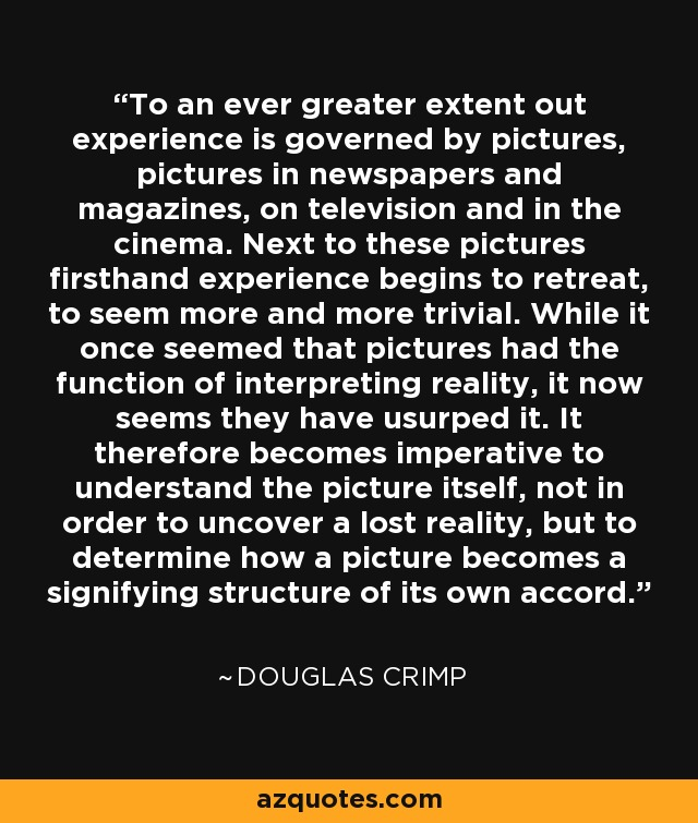 To an ever greater extent out experience is governed by pictures, pictures in newspapers and magazines, on television and in the cinema. Next to these pictures firsthand experience begins to retreat, to seem more and more trivial. While it once seemed that pictures had the function of interpreting reality, it now seems they have usurped it. It therefore becomes imperative to understand the picture itself, not in order to uncover a lost reality, but to determine how a picture becomes a signifying structure of its own accord. - Douglas Crimp