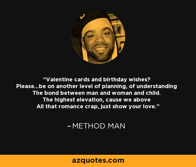 Valentine cards and birthday wishes? Please...be on another level of planning, of understanding The bond between man and woman and child. The highest elevation, cause we above All that romance crap, just show your love. - Method Man