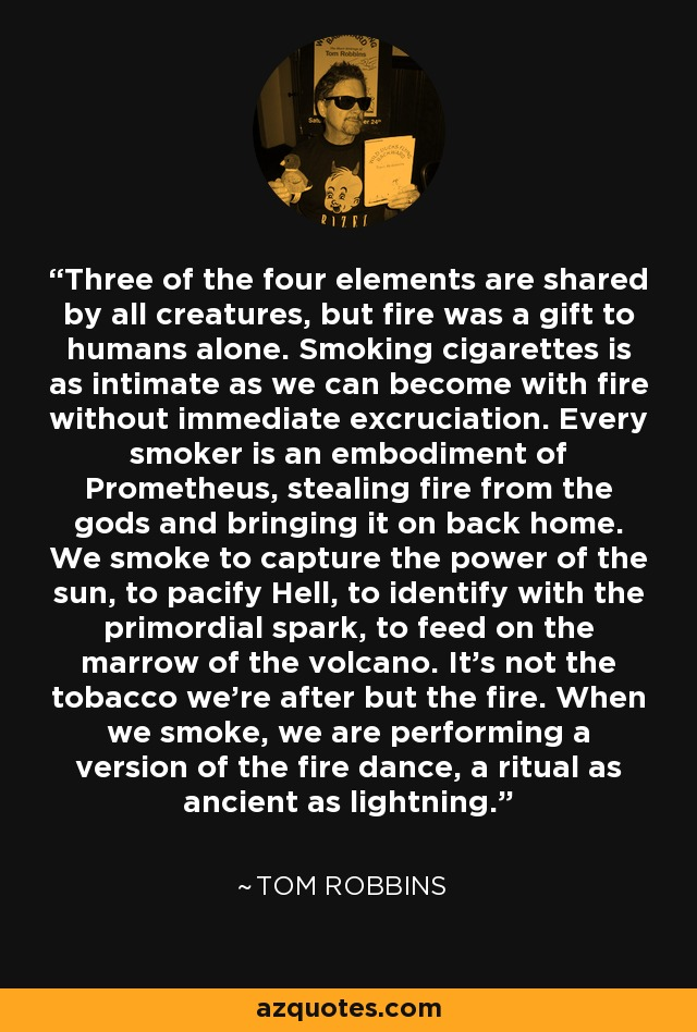 Three of the four elements are shared by all creatures, but fire was a gift to humans alone. Smoking cigarettes is as intimate as we can become with fire without immediate excruciation. Every smoker is an embodiment of Prometheus, stealing fire from the gods and bringing it on back home. We smoke to capture the power of the sun, to pacify Hell, to identify with the primordial spark, to feed on the marrow of the volcano. It's not the tobacco we're after but the fire. When we smoke, we are performing a version of the fire dance, a ritual as ancient as lightning. - Tom Robbins