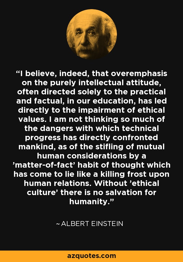 I believe, indeed, that overemphasis on the purely intellectual attitude, often directed solely to the practical and factual, in our education, has led directly to the impairment of ethical values. I am not thinking so much of the dangers with which technical progress has directly confronted mankind, as of the stifling of mutual human considerations by a 'matter-of-fact' habit of thought which has come to lie like a killing frost upon human relations. Without 'ethical culture' there is no salvation for humanity. - Albert Einstein
