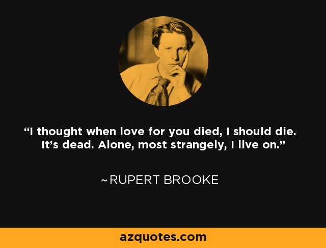 I thought when love for you died, I should die. It's dead. Alone, most strangely, I live on. - Rupert Brooke