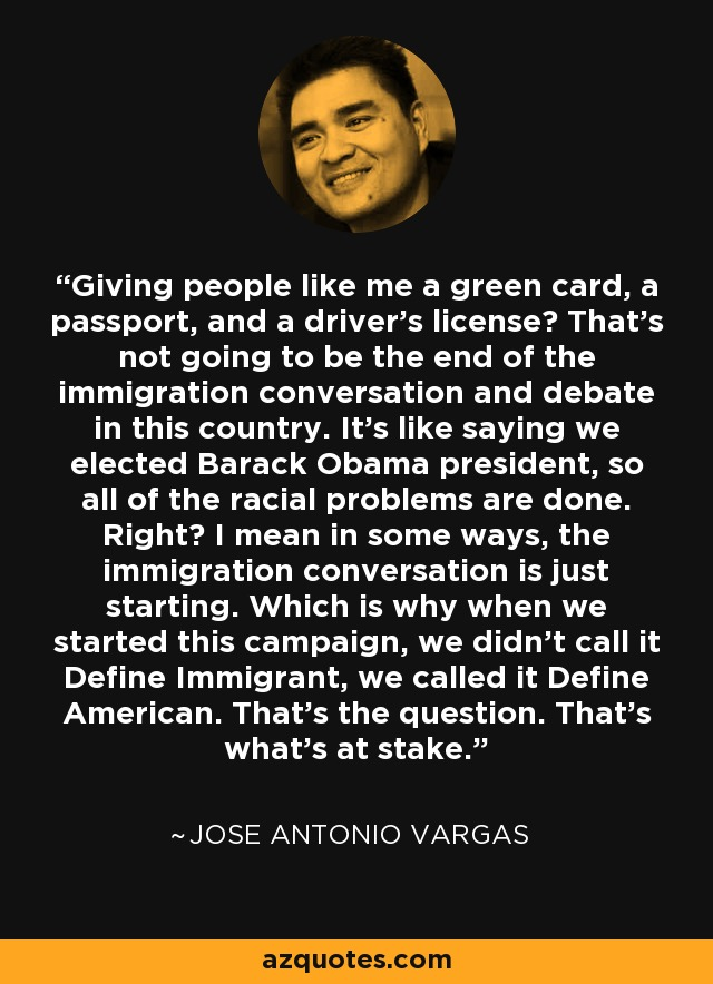 Giving people like me a green card, a passport, and a driver's license? That's not going to be the end of the immigration conversation and debate in this country. It's like saying we elected Barack Obama president, so all of the racial problems are done. Right? I mean in some ways, the immigration conversation is just starting. Which is why when we started this campaign, we didn't call it Define Immigrant, we called it Define American. That's the question. That's what's at stake. - Jose Antonio Vargas