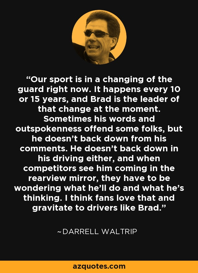 Our sport is in a changing of the guard right now. It happens every 10 or 15 years, and Brad is the leader of that change at the moment. Sometimes his words and outspokenness offend some folks, but he doesn't back down from his comments. He doesn't back down in his driving either, and when competitors see him coming in the rearview mirror, they have to be wondering what he'll do and what he's thinking. I think fans love that and gravitate to drivers like Brad. - Darrell Waltrip