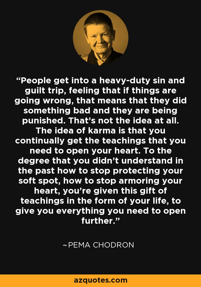 People get into a heavy-duty sin and guilt trip, feeling that if things are going wrong, that means that they did something bad and they are being punished. That's not the idea at all. The idea of karma is that you continually get the teachings that you need to open your heart. To the degree that you didn't understand in the past how to stop protecting your soft spot, how to stop armoring your heart, you're given this gift of teachings in the form of your life, to give you everything you need to open further. - Pema Chodron