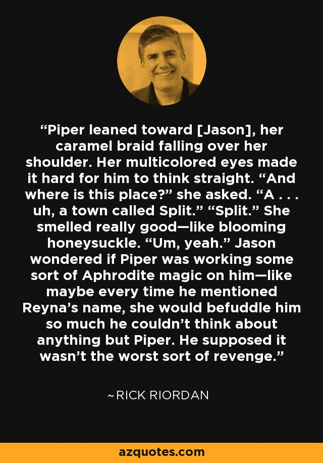 """Piper leaned toward [Jason], her caramel braid falling over her shoulder. Her multicolored eyes made it hard for him to think straight. """"And where is this place?"""" she asked. """"A . . . uh, a town called Split."""" """"Split."""" She smelled really good—like blooming honeysuckle. """"Um, yeah."""" Jason wondered if Piper was working some sort of Aphrodite magic on him—like maybe every time he mentioned Reyna's name, she would befuddle him so much he couldn't think about anything but Piper. He supposed it wasn't the worst sort of revenge. - Rick Riordan"""