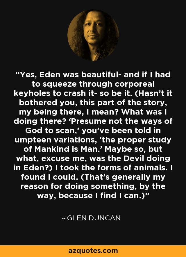 Yes, Eden was beautiful- and if I had to squeeze through corporeal keyholes to crash it- so be it. (Hasn't it bothered you, this part of the story, my being there, I mean? What was I doing there? 'Presume not the ways of God to scan,' you've been told in umpteen variations, 'the proper study of Mankind is Man.' Maybe so, but what, excuse me, was the Devil doing in Eden?) I took the forms of animals. I found I could. (That's generally my reason for doing something, by the way, because I find I can.) - Glen Duncan