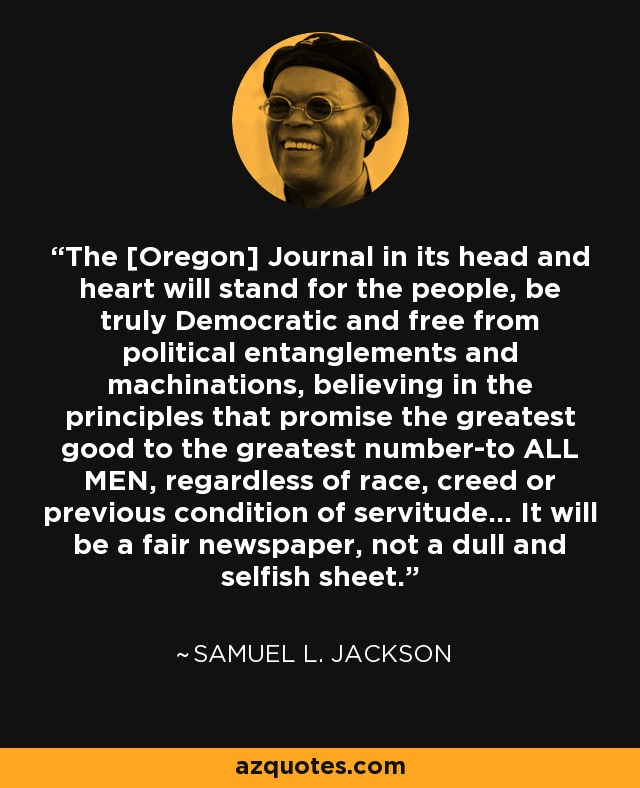 The [Oregon] Journal in its head and heart will stand for the people, be truly Democratic and free from political entanglements and machinations, believing in the principles that promise the greatest good to the greatest number-to ALL MEN, regardless of race, creed or previous condition of servitude... It will be a fair newspaper, not a dull and selfish sheet. - Samuel L. Jackson