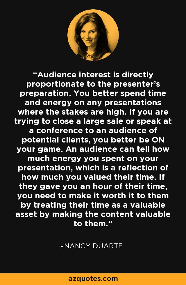 Audience interest is directly proportionate to the presenter's preparation. You better spend time and energy on any presentations where the stakes are high. If you are trying to close a large sale or speak at a conference to an audience of potential clients, you better be ON your game. An audience can tell how much energy you spent on your presentation, which is a reflection of how much you valued their time. If they gave you an hour of their time, you need to make it worth it to them by treating their time as a valuable asset by making the content valuable to them. - Nancy Duarte