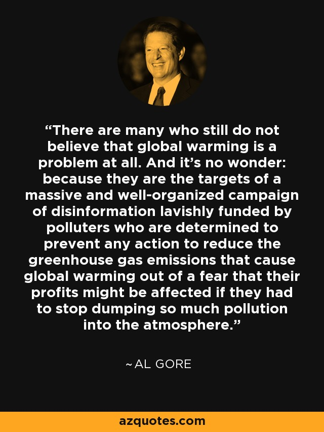 There are many who still do not believe that global warming is a problem at all. And it's no wonder: because they are the targets of a massive and well-organized campaign of disinformation lavishly funded by polluters who are determined to prevent any action to reduce the greenhouse gas emissions that cause global warming out of a fear that their profits might be affected if they had to stop dumping so much pollution into the atmosphere. - Al Gore