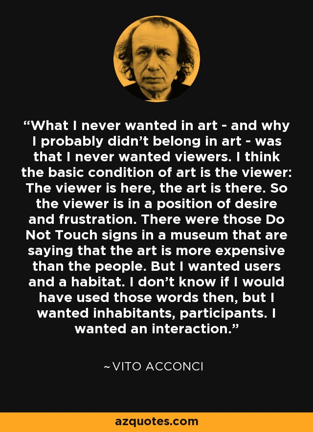 What I never wanted in art - and why I probably didn't belong in art - was that I never wanted viewers. I think the basic condition of art is the viewer: The viewer is here, the art is there. So the viewer is in a position of desire and frustration. There were those Do Not Touch signs in a museum that are saying that the art is more expensive than the people. But I wanted users and a habitat. I don't know if I would have used those words then, but I wanted inhabitants, participants. I wanted an interaction. - Vito Acconci