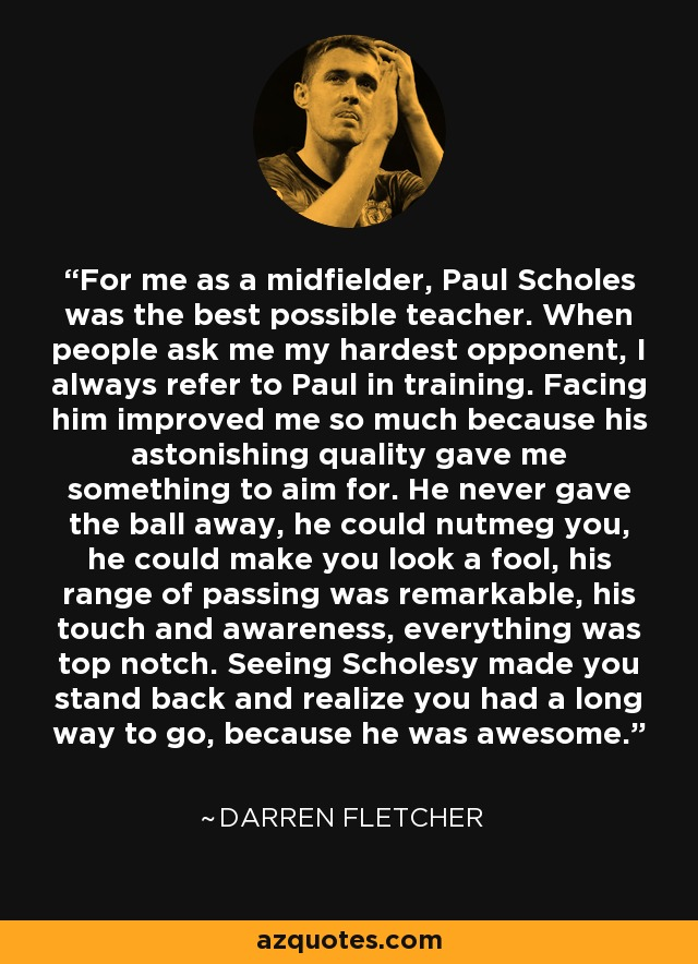 For me as a midfielder, Paul Scholes was the best possible teacher. When people ask me my hardest opponent, I always refer to Paul in training. Facing him improved me so much because his astonishing quality gave me something to aim for. He never gave the ball away, he could nutmeg you, he could make you look a fool, his range of passing was remarkable, his touch and awareness, everything was top notch. Seeing Scholesy made you stand back and realize you had a long way to go, because he was awesome. - Darren Fletcher