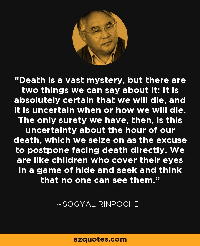 Death is a vast mystery, but there are two things we can say about it: It is absolutely certain that we will die, and it is uncertain when or how we will die. The only surety we have, then, is this uncertainty about the hour of our death, which we seize on as the excuse to postpone facing death directly. We are like children who cover their eyes in a game of hide and seek and think that no one can see them. - Sogyal Rinpoche