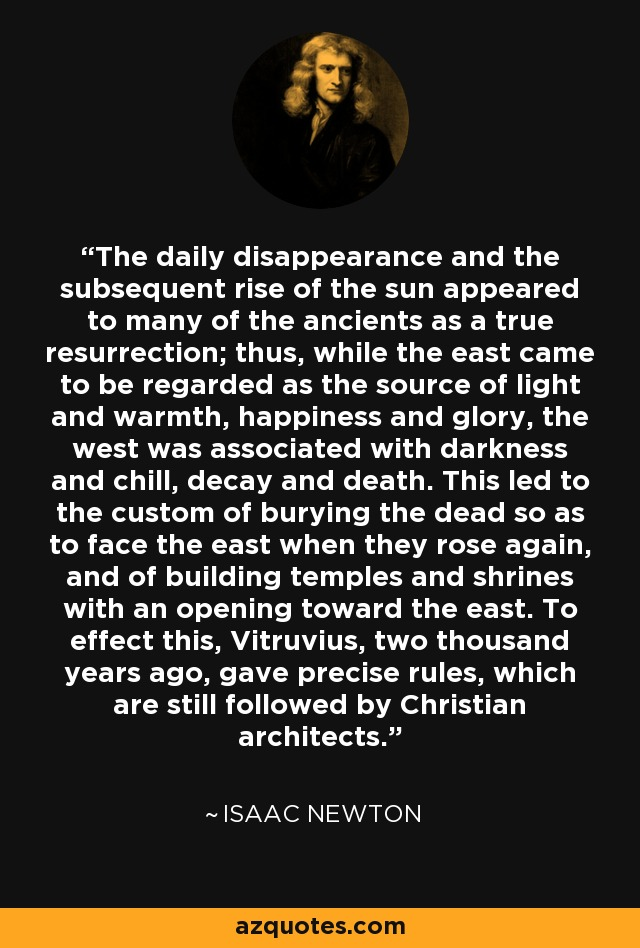 The daily disappearance and the subsequent rise of the sun appeared to many of the ancients as a true resurrection; thus, while the east came to be regarded as the source of light and warmth, happiness and glory, the west was associated with darkness and chill, decay and death. This led to the custom of burying the dead so as to face the east when they rose again, and of building temples and shrines with an opening toward the east. To effect this, Vitruvius, two thousand years ago, gave precise rules, which are still followed by Christian architects. - Isaac Newton