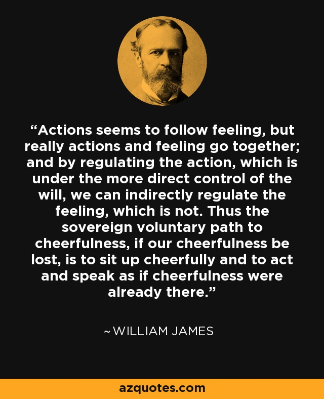 Actions seems to follow feeling, but really actions and feeling go together; and by regulating the action, which is under the more direct control of the will, we can indirectly regulate the feeling, which is not. Thus the sovereign voluntary path to cheerfulness, if our cheerfulness be lost, is to sit up cheerfully and to act and speak as if cheerfulness were already there. - William James