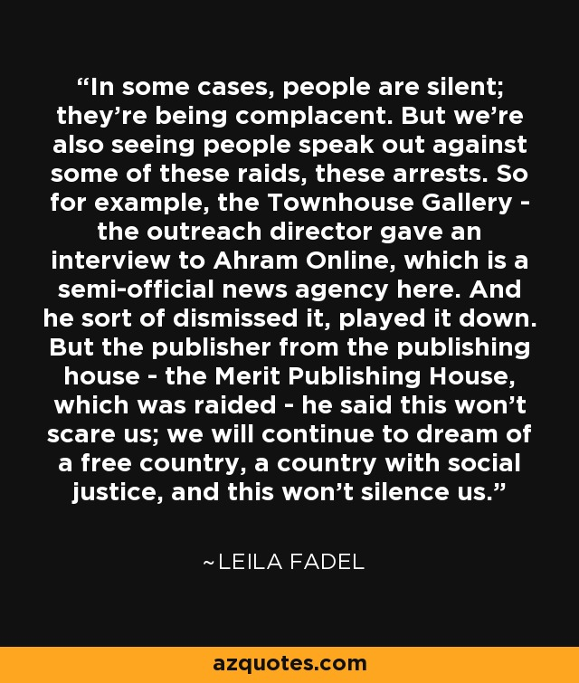 In some cases, people are silent; they're being complacent. But we're also seeing people speak out against some of these raids, these arrests. So for example, the Townhouse Gallery - the outreach director gave an interview to Ahram Online, which is a semi-official news agency here. And he sort of dismissed it, played it down. But the publisher from the publishing house - the Merit Publishing House, which was raided - he said this won't scare us; we will continue to dream of a free country, a country with social justice, and this won't silence us. - Leila Fadel