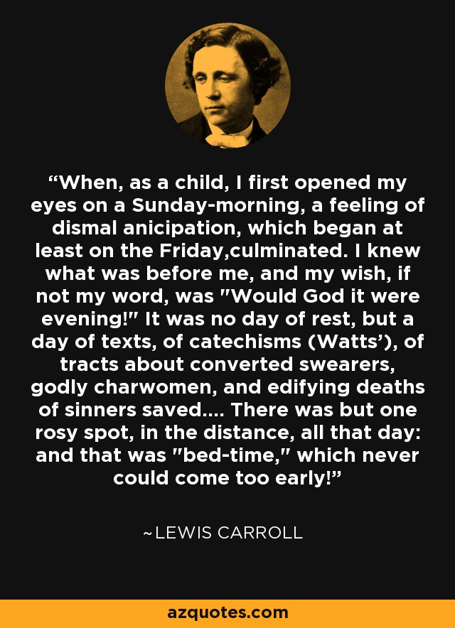 When, as a child, I first opened my eyes on a Sunday-morning, a feeling of dismal anicipation, which began at least on the Friday,culminated. I knew what was before me, and my wish, if not my word, was