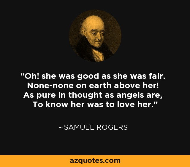 Oh! she was good as she was fair. None-none on earth above her! As pure in thought as angels are, To know her was to love her. - Samuel Rogers