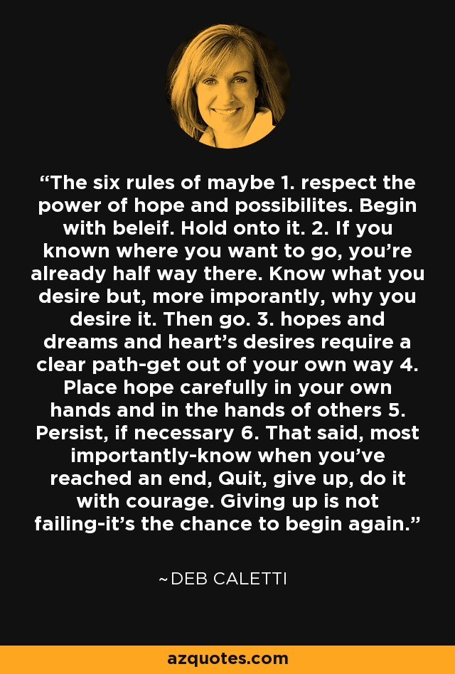 The six rules of maybe 1. respect the power of hope and possibilites. Begin with beleif. Hold onto it. 2. If you known where you want to go, you're already half way there. Know what you desire but, more imporantly, why you desire it. Then go. 3. hopes and dreams and heart's desires require a clear path-get out of your own way 4. Place hope carefully in your own hands and in the hands of others 5. Persist, if necessary 6. That said, most importantly-know when you've reached an end, Quit, give up, do it with courage. Giving up is not failing-it's the chance to begin again. - Deb Caletti