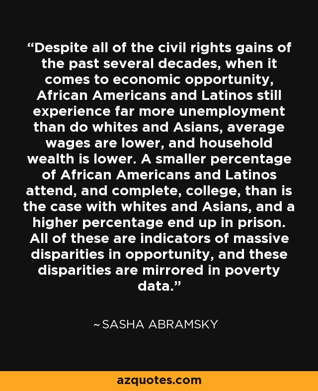 Despite all of the civil rights gains of the past several decades, when it comes to economic opportunity, African Americans and Latinos still experience far more unemployment than do whites and Asians, average wages are lower, and household wealth is lower. A smaller percentage of African Americans and Latinos attend, and complete, college, than is the case with whites and Asians, and a higher percentage end up in prison. All of these are indicators of massive disparities in opportunity, and these disparities are mirrored in poverty data. - Sasha Abramsky