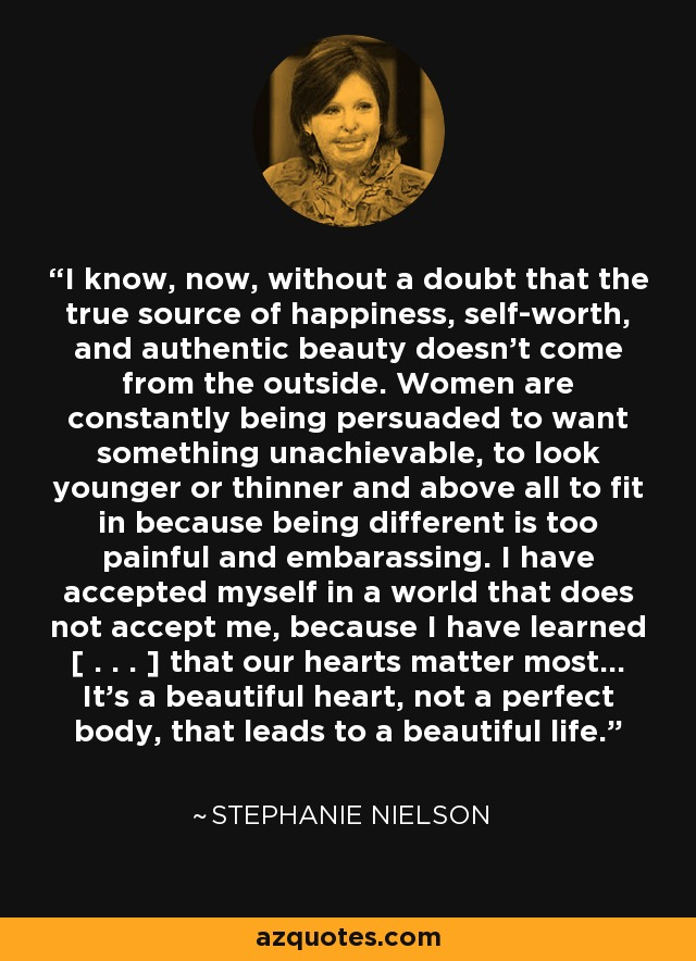 I know, now, without a doubt that the true source of happiness, self-worth, and authentic beauty doesn't come from the outside. Women are constantly being persuaded to want something unachievable, to look younger or thinner and above all to fit in because being different is too painful and embarassing. I have accepted myself in a world that does not accept me, because I have learned [ . . . ] that our hearts matter most... It's a beautiful heart, not a perfect body, that leads to a beautiful life. - Stephanie Nielson