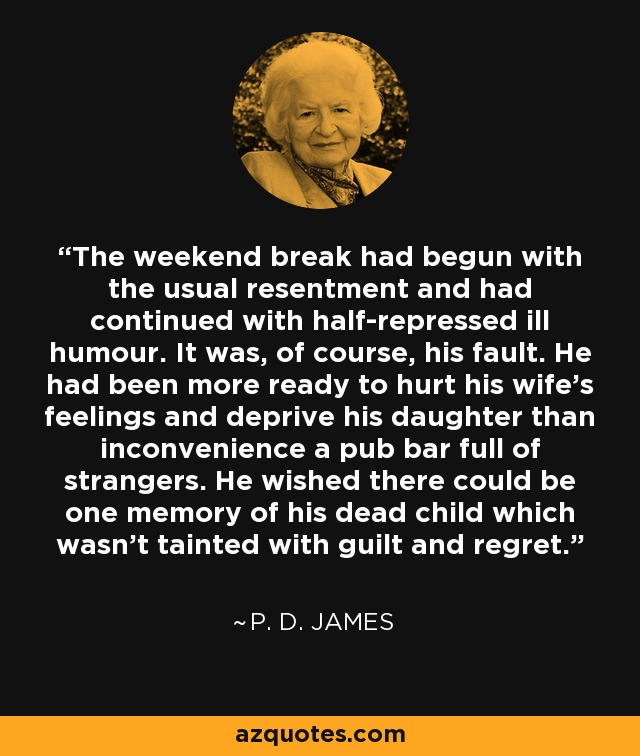 The weekend break had begun with the usual resentment and had continued with half-repressed ill humour. It was, of course, his fault. He had been more ready to hurt his wife's feelings and deprive his daughter than inconvenience a pub bar full of strangers. He wished there could be one memory of his dead child which wasn't tainted with guilt and regret. - P. D. James