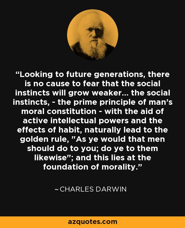 Looking to future generations, there is no cause to fear that the social instincts will grow weaker... the social instincts, - the prime principle of man's moral constitution - with the aid of active intellectual powers and the effects of habit, naturally lead to the golden rule,
