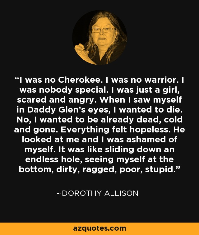 I was no Cherokee. I was no warrior. I was nobody special. I was just a girl, scared and angry. When I saw myself in Daddy Glen's eyes, I wanted to die. No, I wanted to be already dead, cold and gone. Everything felt hopeless. He looked at me and I was ashamed of myself. It was like sliding down an endless hole, seeing myself at the bottom, dirty, ragged, poor, stupid. - Dorothy Allison