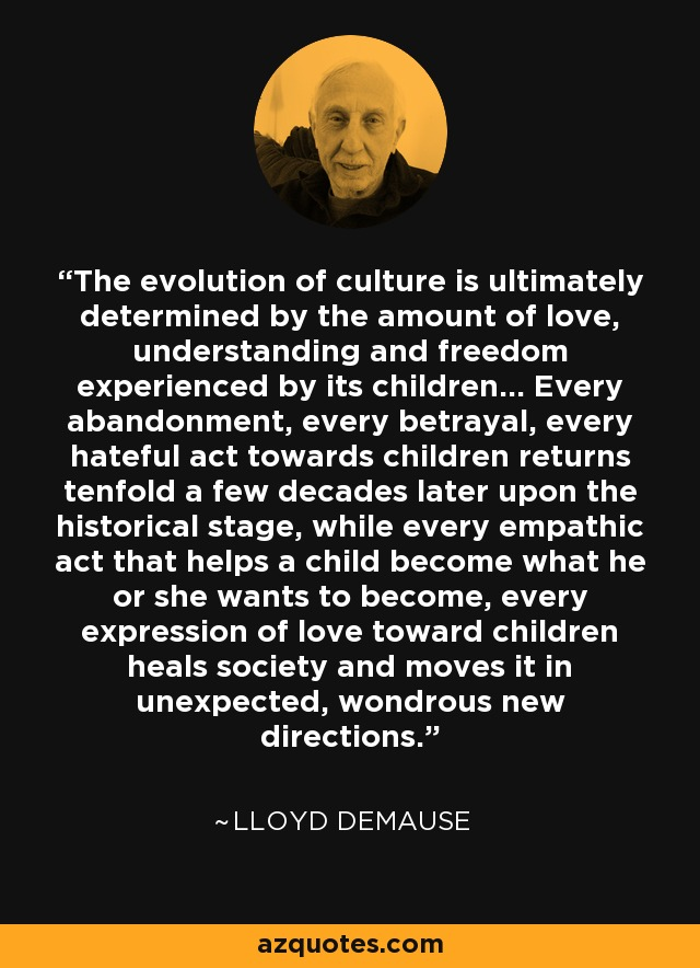 The evolution of culture is ultimately determined by the amount of love, understanding and freedom experienced by its children... Every abandonment, every betrayal, every hateful act towards children returns tenfold a few decades later upon the historical stage, while every empathic act that helps a child become what he or she wants to become, every expression of love toward children heals society and moves it in unexpected, wondrous new directions. - Lloyd deMause