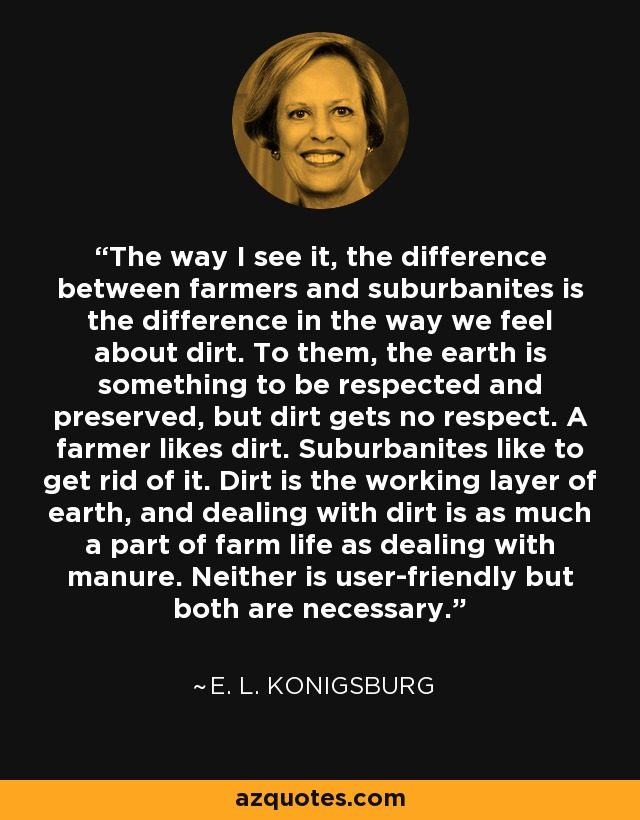 The way I see it, the difference between farmers and suburbanites is the difference in the way we feel about dirt. To them, the earth is something to be respected and preserved, but dirt gets no respect. A farmer likes dirt. Suburbanites like to get rid of it. Dirt is the working layer of earth, and dealing with dirt is as much a part of farm life as dealing with manure. Neither is user-friendly but both are necessary. - E. L. Konigsburg