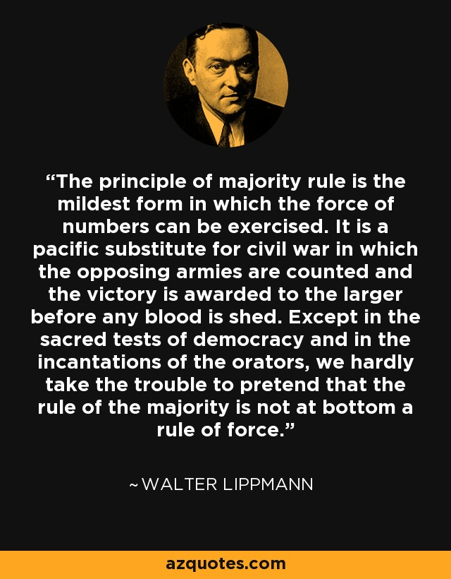 The principle of majority rule is the mildest form in which the force of numbers can be exercised. It is a pacific substitute for civil war in which the opposing armies are counted and the victory is awarded to the larger before any blood is shed. Except in the sacred tests of democracy and in the incantations of the orators, we hardly take the trouble to pretend that the rule of the majority is not at bottom a rule of force. - Walter Lippmann