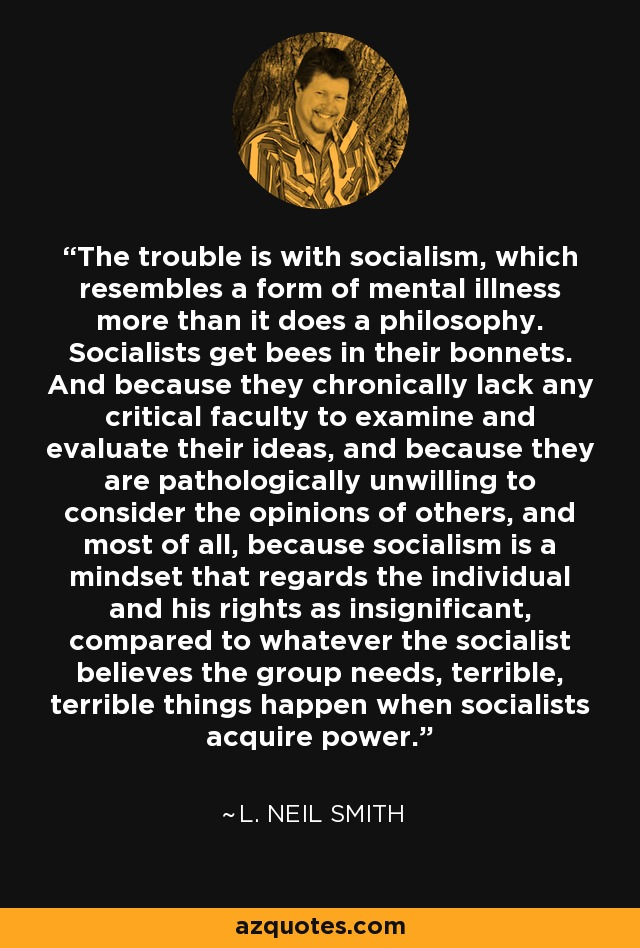 The trouble is with socialism , which resembles a form of mental illness more than it does a philosophy. Socialists get bees in their bonnets. And because they chronically lack any critical faculty to examine and evaluate their ideas, and because they are pathologically unwilling to consider the opinions of others, and most of all, because socialism is a mindset that regards the individual and his rights as insignificant, compared to whatever the socialist believes the group needs, terrible, terrible things happen when socialists acquire power. - L. Neil Smith