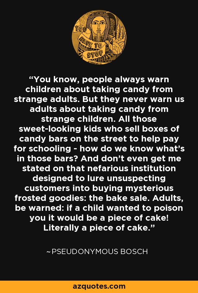 You know, people always warn children about taking candy from strange adults. But they never warn us adults about taking candy from strange children. All those sweet-looking kids who sell boxes of candy bars on the street to help pay for schooling - how do we know what's in those bars? And don't even get me stated on that nefarious institution designed to lure unsuspecting customers into buying mysterious frosted goodies: the bake sale. Adults, be warned: if a child wanted to poison you it would be a piece of cake! Literally a piece of cake. - Pseudonymous Bosch