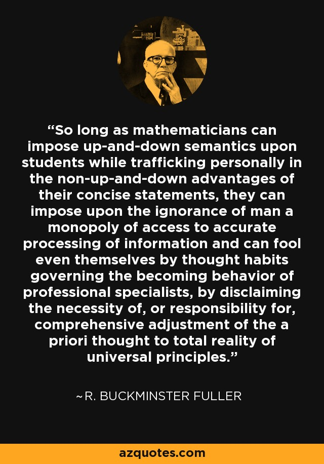 So long as mathematicians can impose up-and-down semantics upon students while trafficking personally in the non-up-and-down advantages of their concise statements, they can impose upon the ignorance of man a monopoly of access to accurate processing of information and can fool even themselves by thought habits governing the becoming behavior of professional specialists, by disclaiming the necessity of, or responsibility for, comprehensive adjustment of the a priori thought to total reality of universal principles. - R. Buckminster Fuller