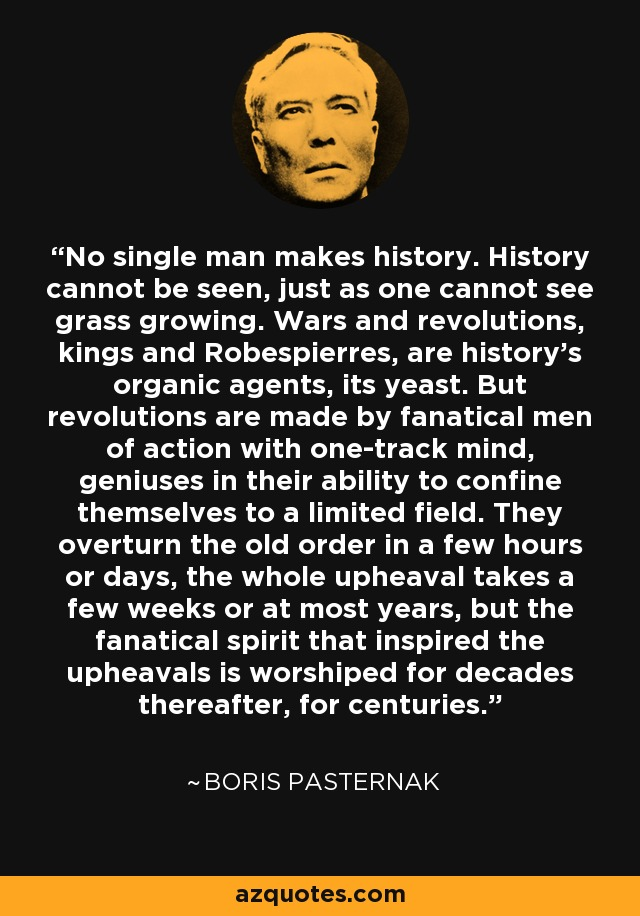 No single man makes history. History cannot be seen, just as one cannot see grass growing. Wars and revolutions, kings and Robespierres, are history's organic agents, its yeast. But revolutions are made by fanatical men of action with one-track mind, geniuses in their ability to confine themselves to a limited field. They overturn the old order in a few hours or days, the whole upheaval takes a few weeks or at most years, but the fanatical spirit that inspired the upheavals is worshiped for decades thereafter, for centuries. - Boris Pasternak