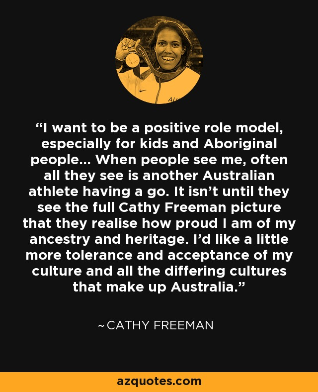 I want to be a positive role model, especially for kids and Aboriginal people... When people see me, often all they see is another Australian athlete having a go. It isn't until they see the full Cathy Freeman picture that they realise how proud I am of my ancestry and heritage. I'd like a little more tolerance and acceptance of my culture and all the differing cultures that make up Australia. - Cathy Freeman