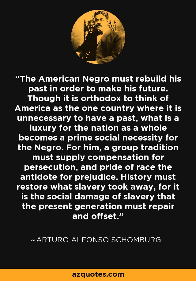 The American Negro must rebuild his past in order to make his future. Though it is orthodox to think of America as the one country where it is unnecessary to have a past, what is a luxury for the nation as a whole becomes a prime social necessity for the Negro. For him, a group tradition must supply compensation for persecution, and pride of race the antidote for prejudice. History must restore what slavery took away, for it is the social damage of slavery that the present generation must repair and offset. - Arturo Alfonso Schomburg