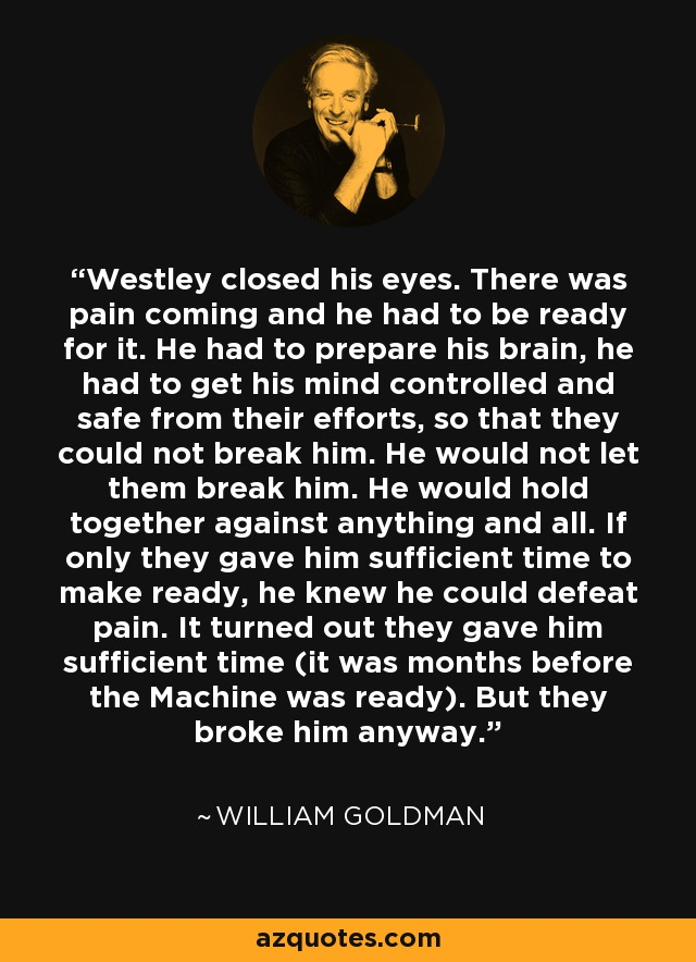 Westley closed his eyes. There was pain coming and he had to be ready for it. He had to prepare his brain, he had to get his mind controlled and safe from their efforts, so that they could not break him. He would not let them break him. He would hold together against anything and all. If only they gave him sufficient time to make ready, he knew he could defeat pain. It turned out they gave him sufficient time (it was months before the Machine was ready). But they broke him anyway. - William Goldman