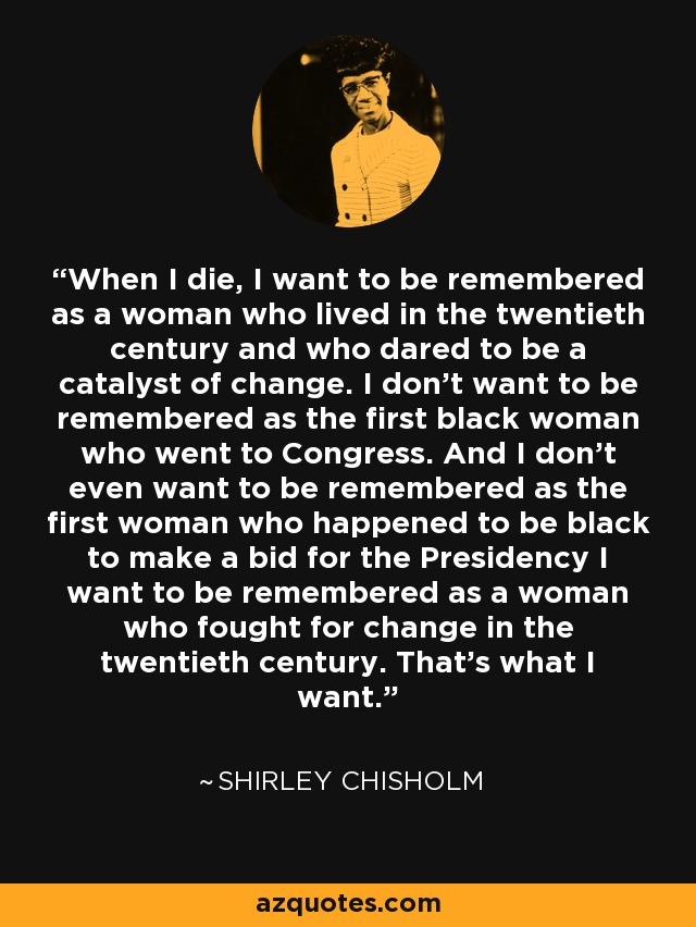 Shirley Chisholm Quote When I Die I Want To Be Remembered As A